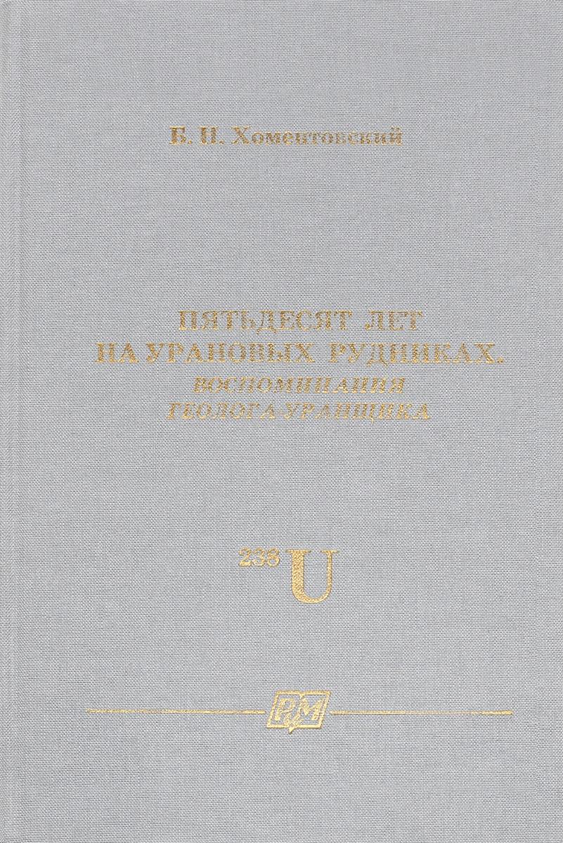 Б. Н. Хоментовский Пятьдесят лет на урановых рудниках. Воспоминания геолога-уранщика