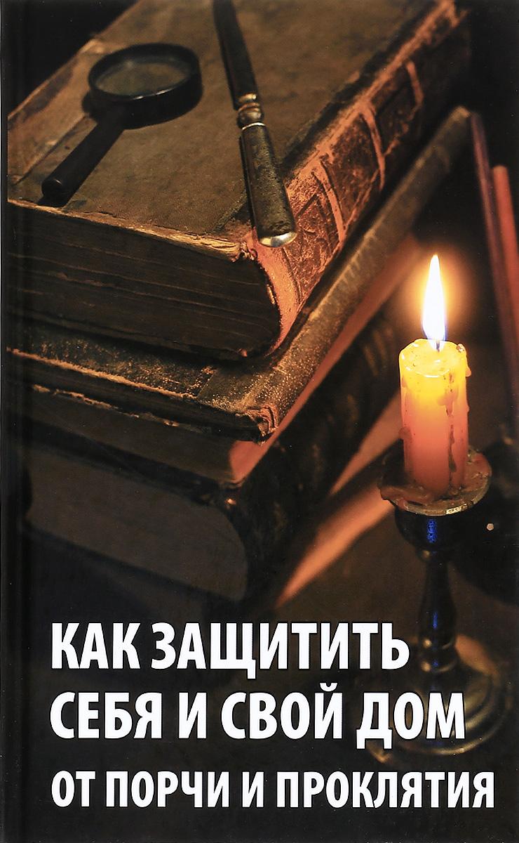 Как защитить себя и свой дом от порчи и проклятия. Р. И. Сайдакова