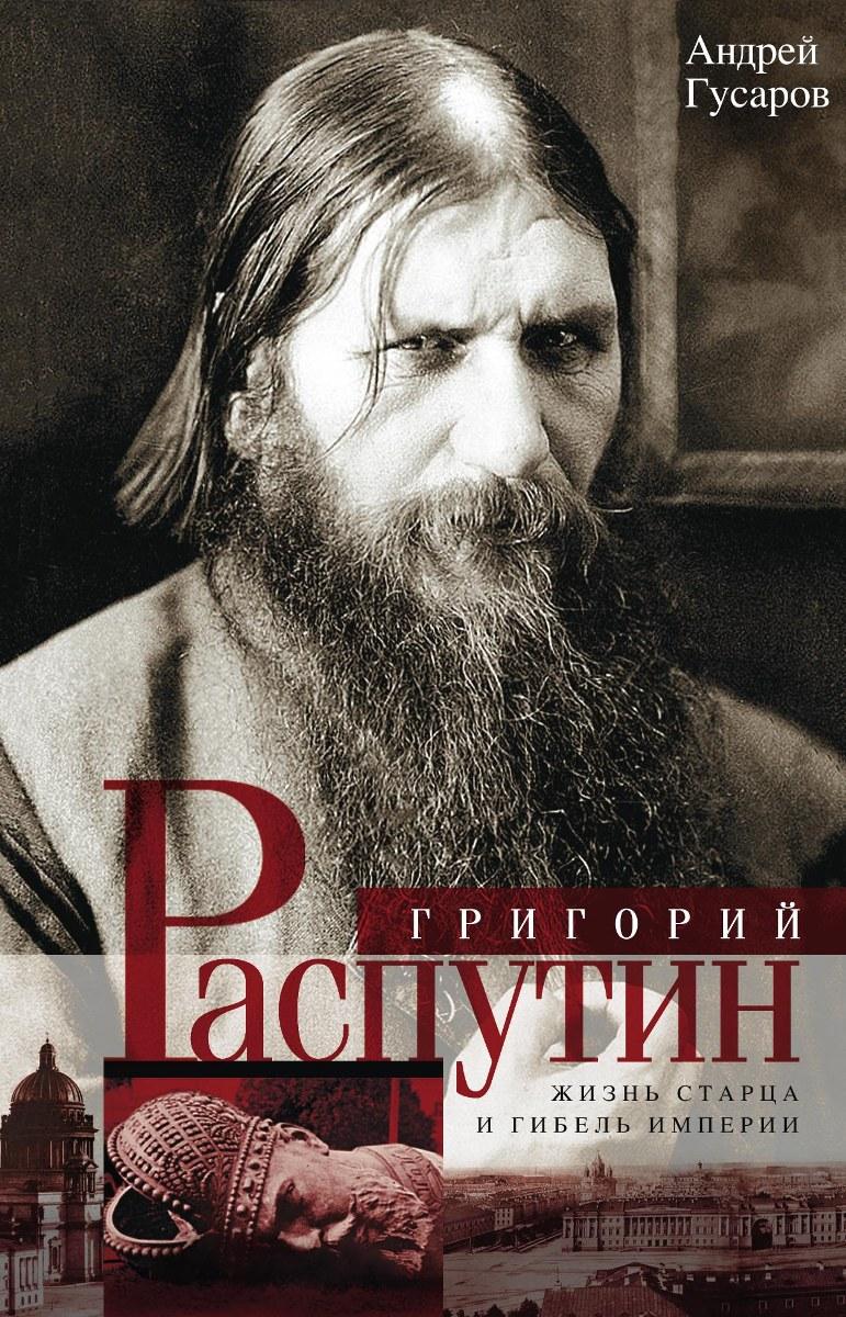 Андрей Гусаров Григорий Распутин. Жизнь старца и гибель империи