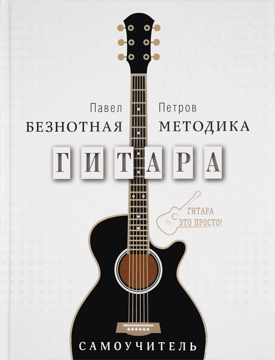 Павел Петров Гитара. Безнотная методика. Самоучитель а в андреев гитара подбор аккомпанемента оригинальная безнотная методика