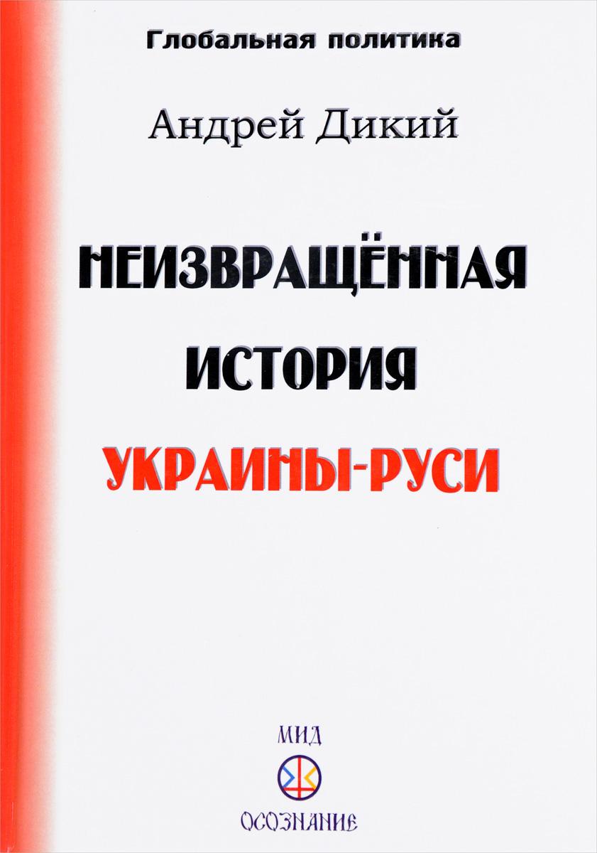 Андрей Дикий Неизвращенная история Украины-Руси