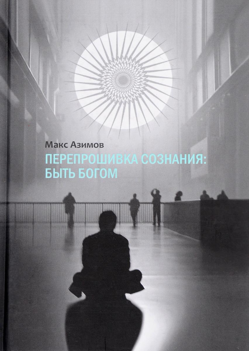 Макс Азимов Перепрошивка сознания. Быть богом