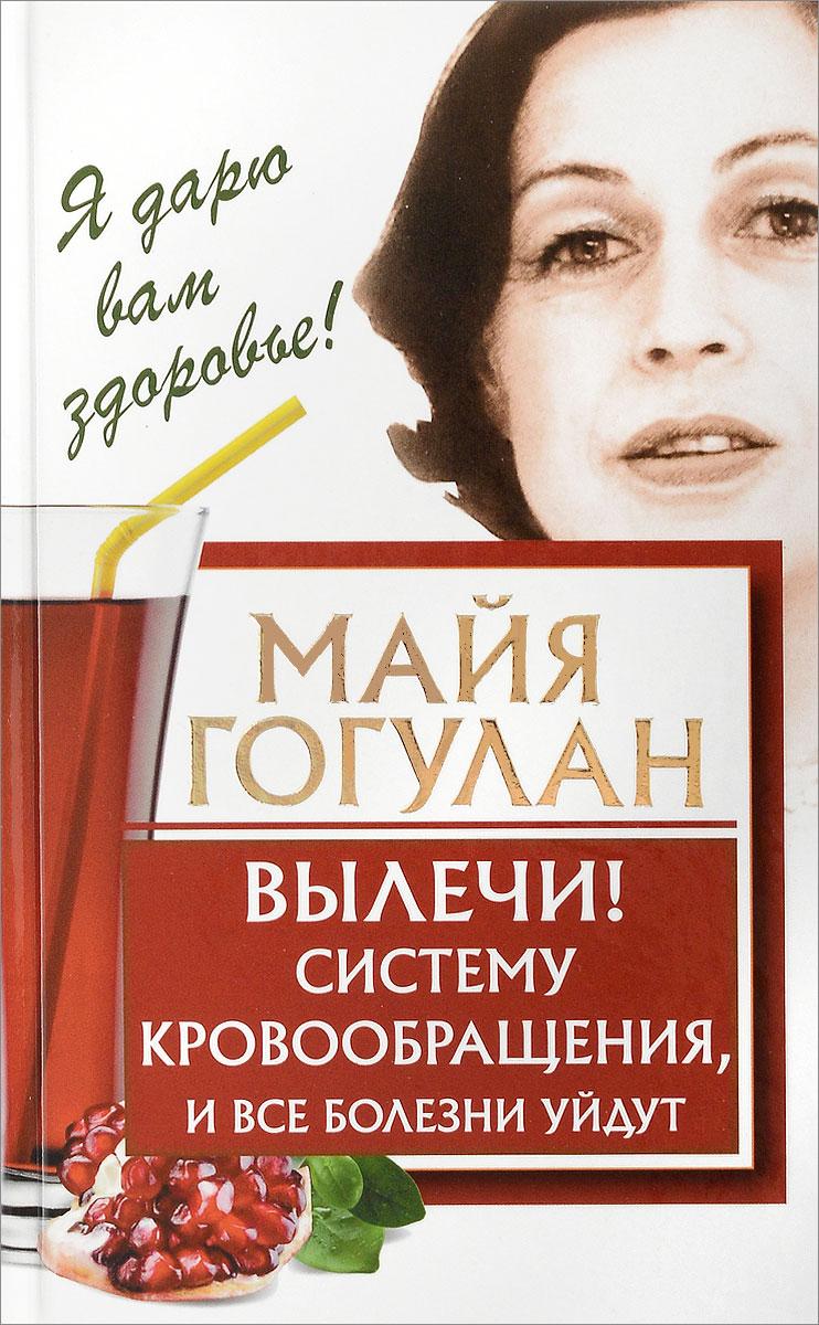 Гогулан Майя Федоровна Вылечи! Систему кровообращения, и все болезни уйдут кацудзо ниши золотые правила здоровья