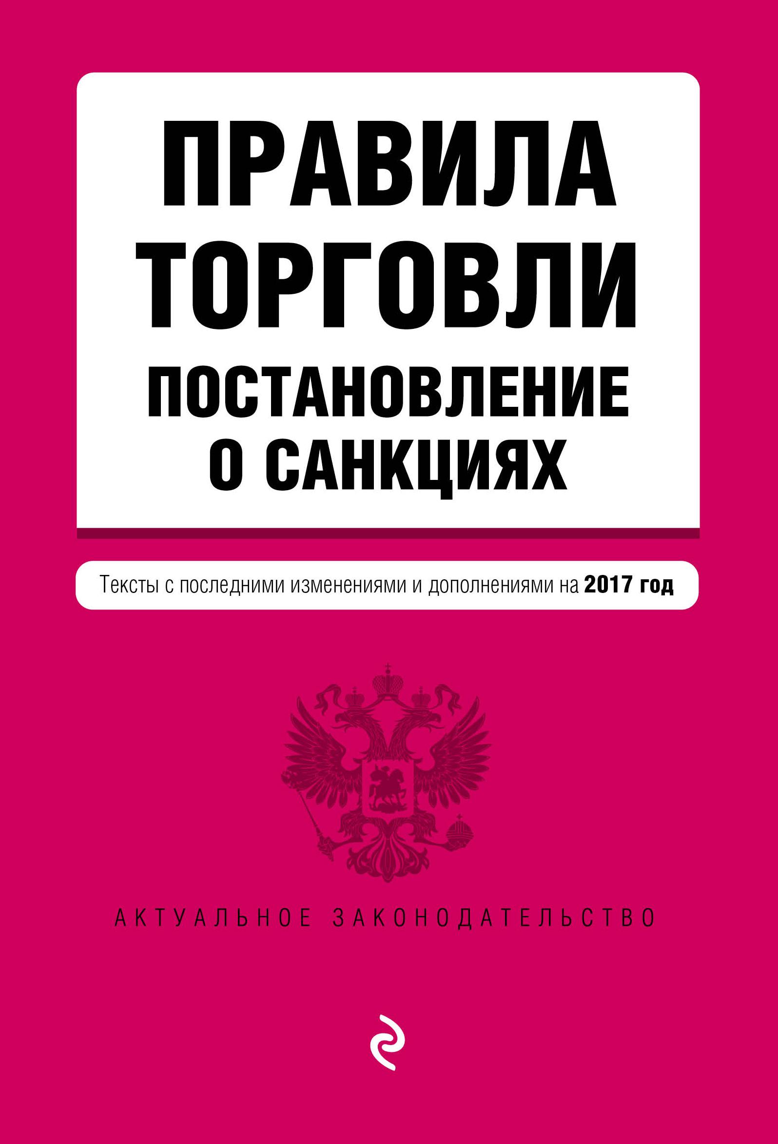 Правила торговли. Постановление о санкциях. Тексты с посл. изм. и доп. на 2017 год