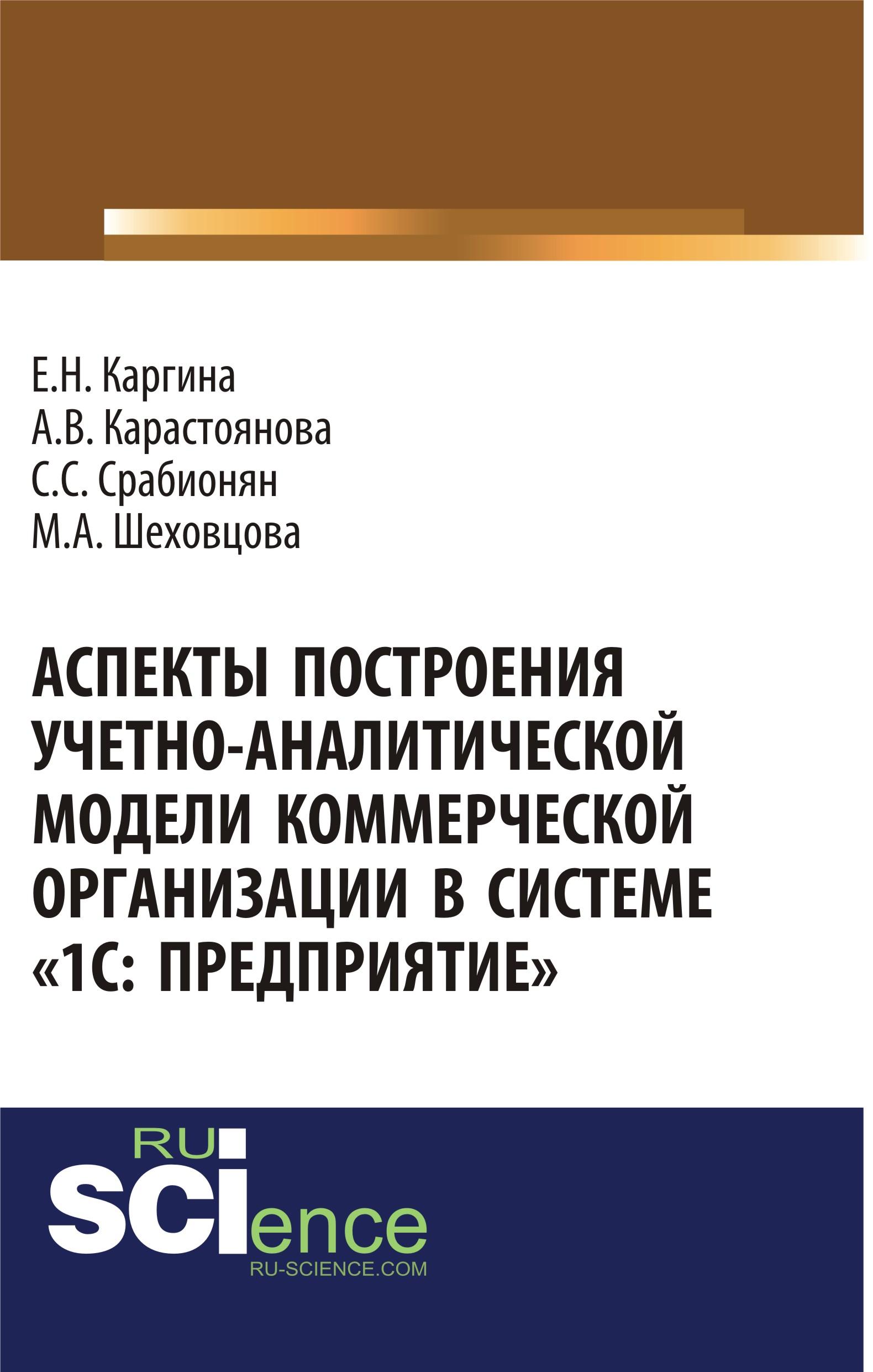 Е. Н. Каргина, А. В. Карастоянова, С. С. Срабионян, М. А. Шеховцова Аспекты построения учетно-аналитической модели коммерческой организации в системе «1С: Предприятие»