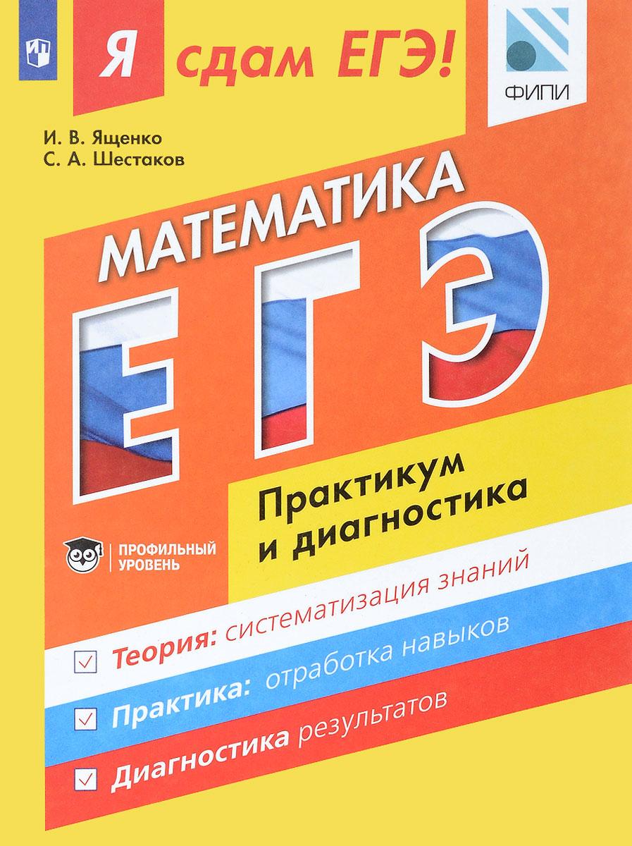 И. В. Ященко, С. А. Шестаков Математика. Модульный курс. Я сдам ЕГЭ! Практикум и диагностика. Учебное пособие книги просвещение я сдам егэ математика практикум и диагностика профильный уровень