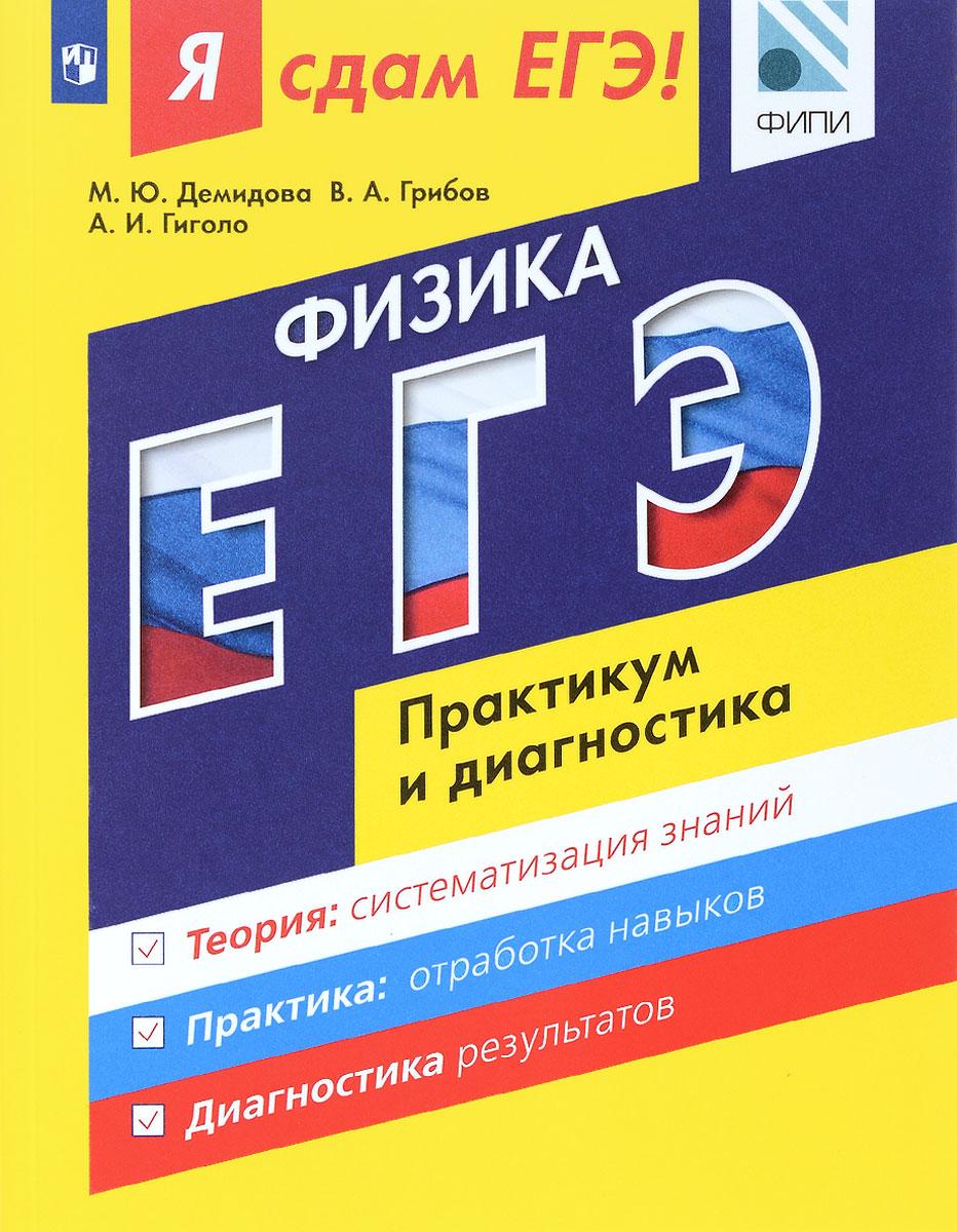 М. Ю. Демидова, В. А. Грибов, А. И. Гиголо Я сдам ЕГЭ! Физика. Модульный курс. Практикум и диагностика я сдам егэ физика практикум и диагностика модульный курс