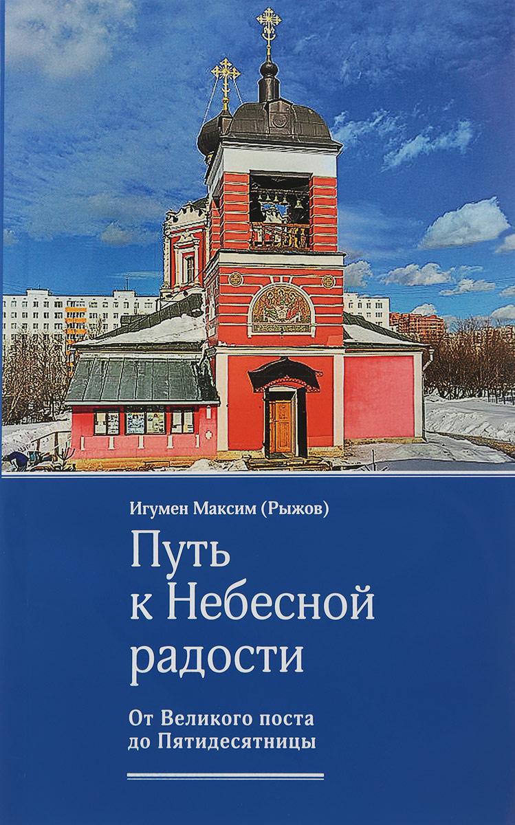 Игумен Максим (Рыжов) Путь к Небесной радости. От Великого поста до Пятидесятницы чтение на каждый день великого поста купить