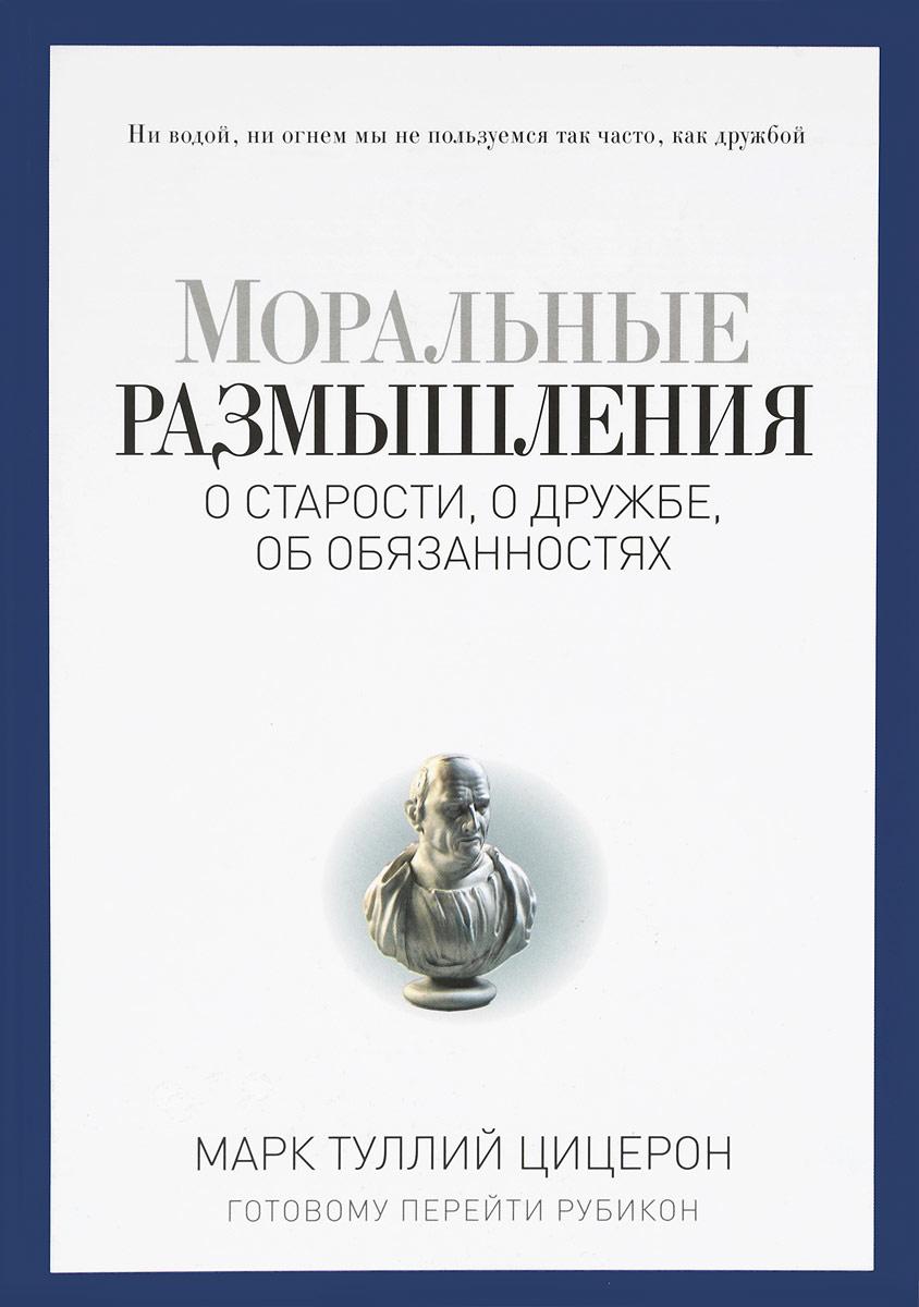 Марк Туллий Цицерон Моральные размышления о старости, о дружбе, об обязанностях. Готовому перейти Рубикон
