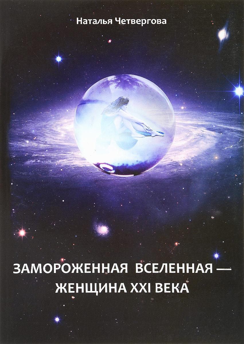 Наталья Четвергова Замороженная вселенная - женщина XXI века вишня замороженная без косточки в донецке