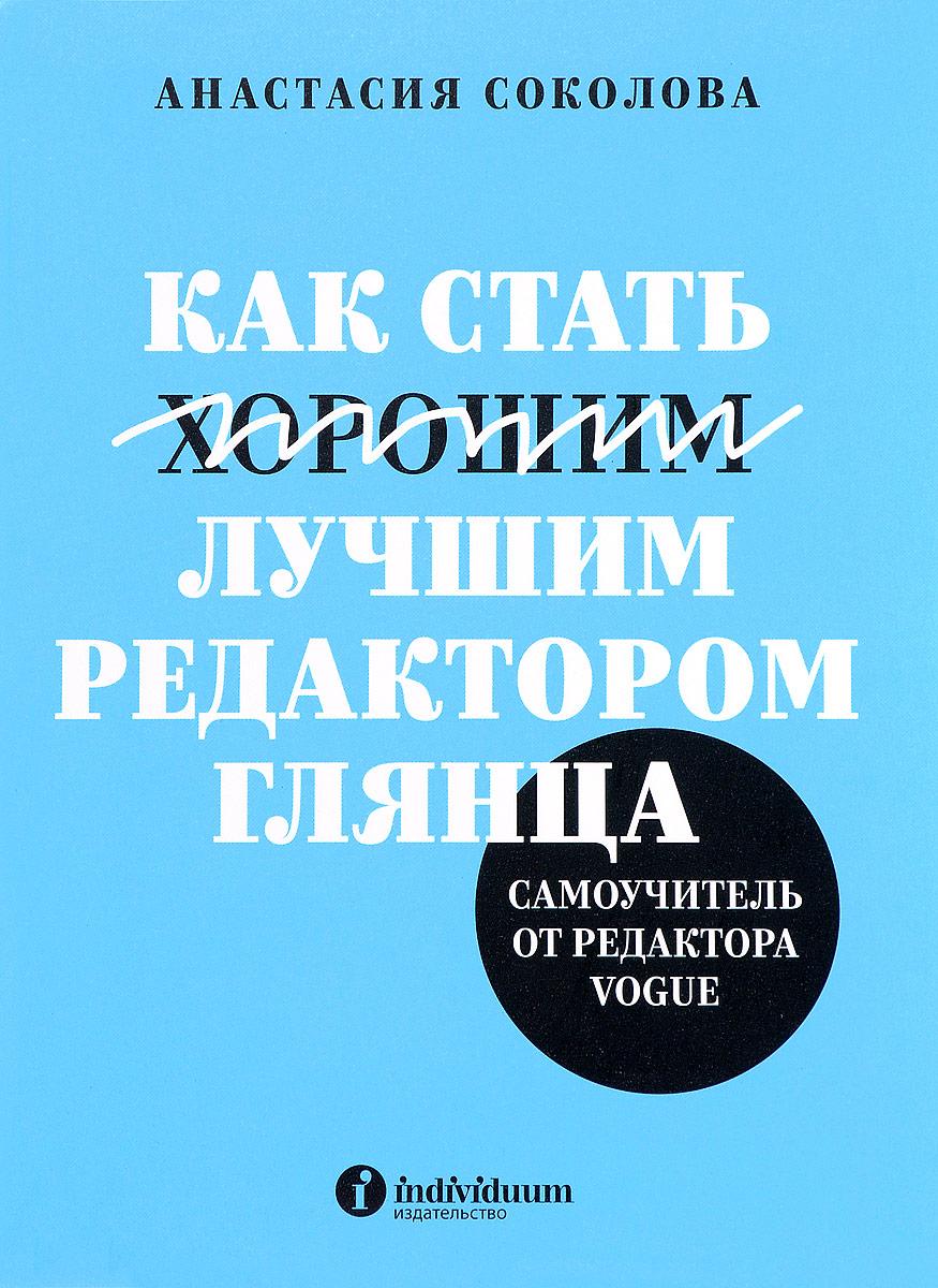 Анастасия Соколова Как стать лучшим редактором глянца. Самоучитель от редактора Vogue анастасия лебедева приемы фрейминга как основной способ манипулирования сознанием в сми