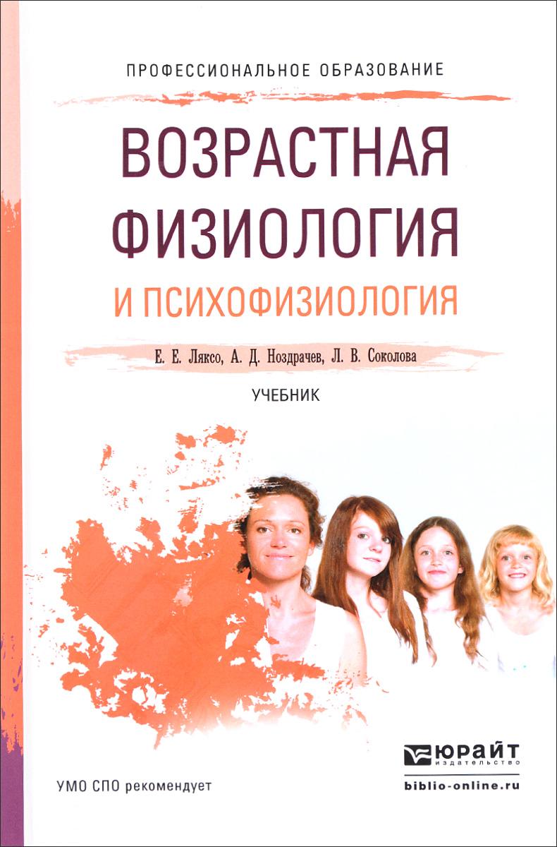 Е. Е. Ляксо, А. Д. Ноздрачев, Л. В. Соколова Возрастная физиология и психофизиология. Учебник е е ляксо а д ноздрачев психофизиология