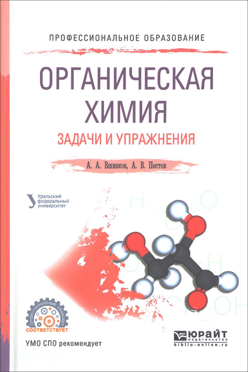 Книга Органическая химия. Задачи и упражнения. Учебное пособие. А. А. Вшивков, А. В. Пестов
