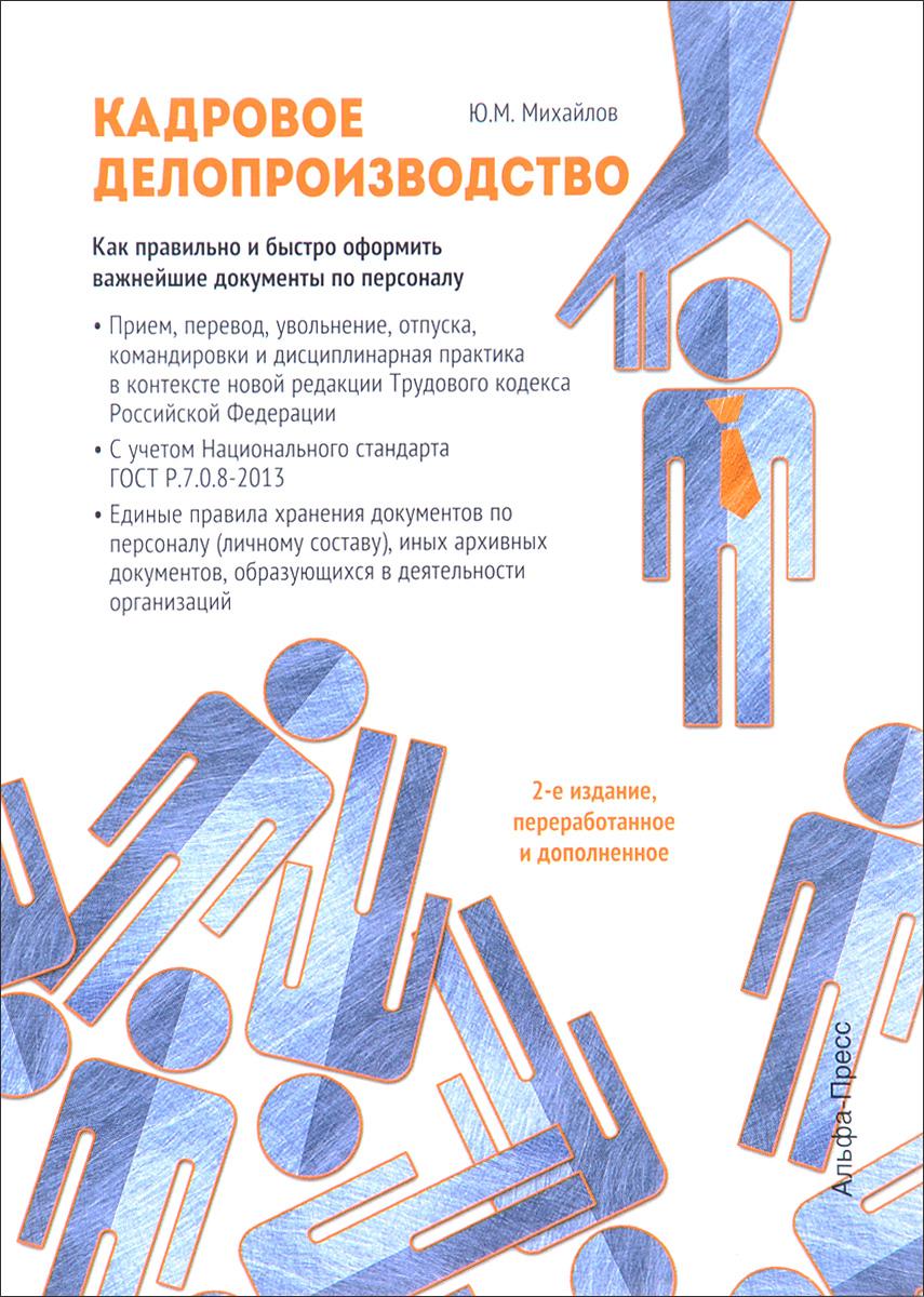 Ю. М. Михайлов Кадровое делопроизводство. Как правильно и быстро оформить важнейшие документы по персоналу