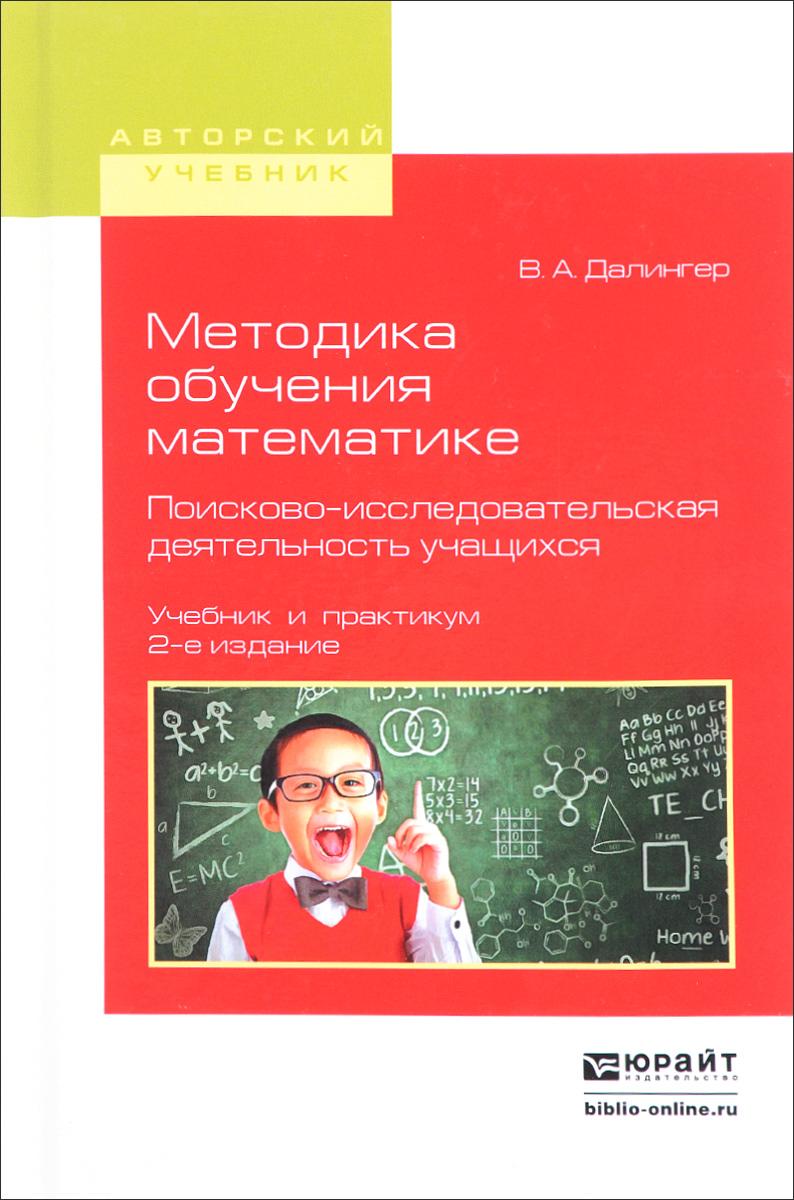 В. А. Далингер Методика обучения математике. Поисково-исследовательская деятельность учащихся. Учебник и практикум а п усольцев управление процессами саморазвития учащихся при обучении физике