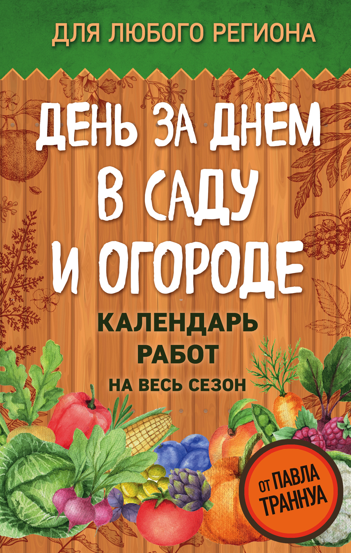Павел Траннуа День за днем в саду и огороде. Календарь работ на весь сезон