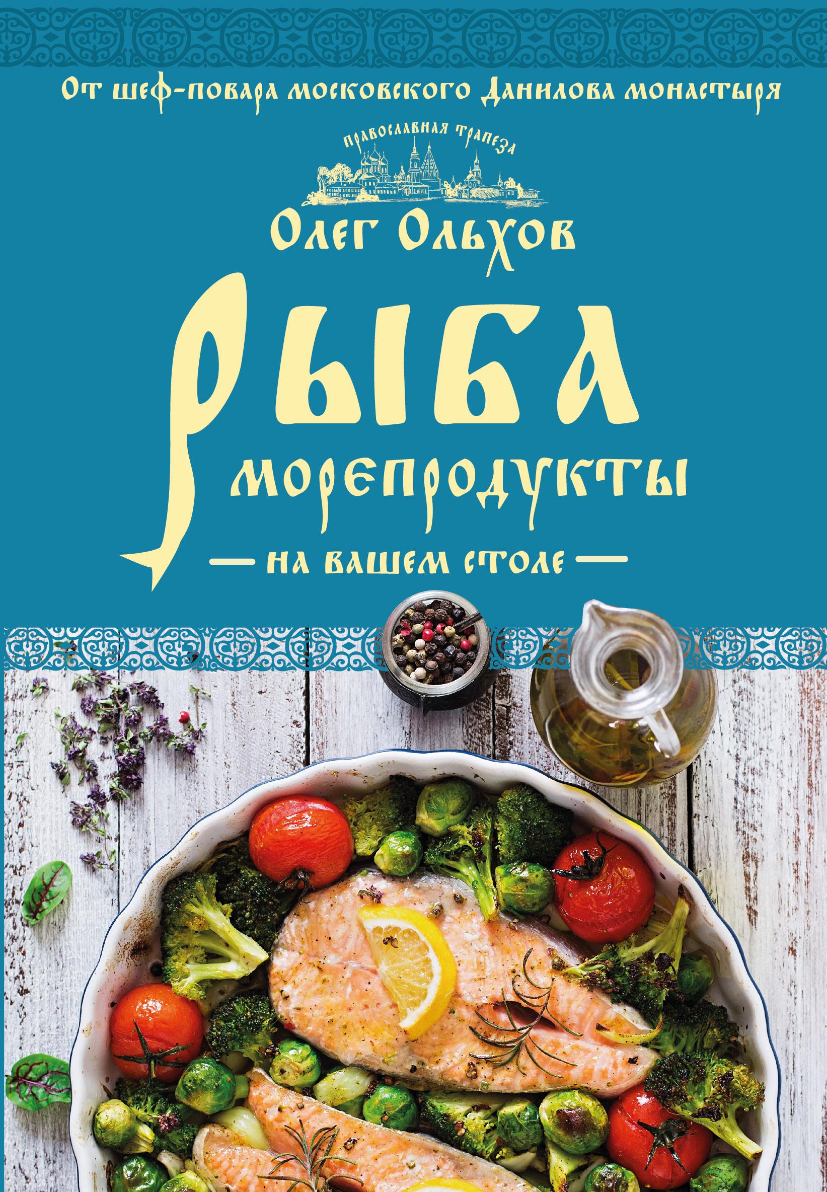 Ольхов Олег Рыба. Морепродукты на вашем столе. Салаты, закуски, супы, второе олег ольхов сладости на вашем столе кексы варенья пастилы
