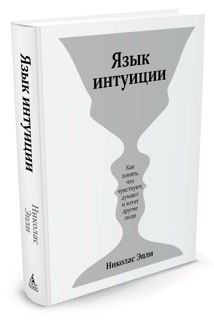 Эпли Н. Язык интуиции ISBN: 978-5-389-12600-8 о чем мечтать как понять чего хочешь на самом деле и как этого добиться