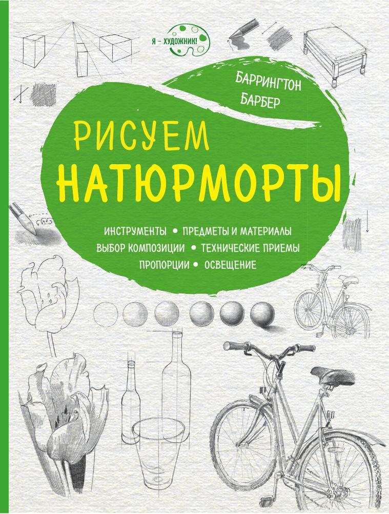 Баррингтон Барбер Рисуем натюрморты ISBN: 978-5-699-95577-0 техники рисования