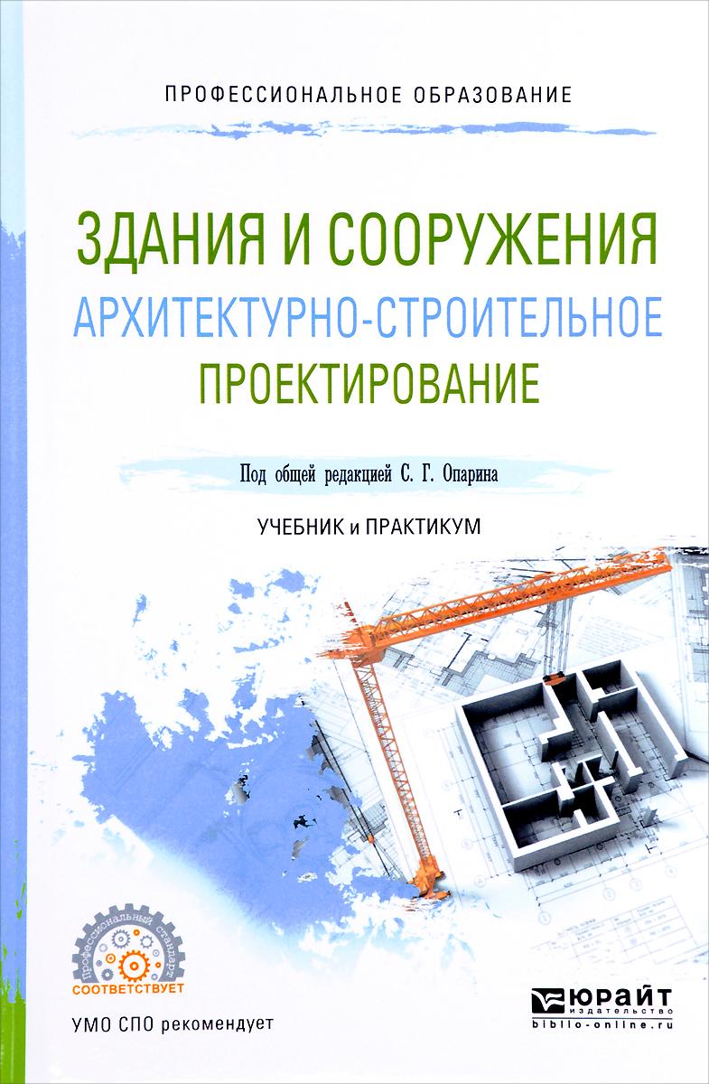 С. Г. Опарин, А. А. Леонтьев Здания и сооружения. Архитектурно-строительное проектирование. Учебник и практикум научные основы расчёта и проектирования