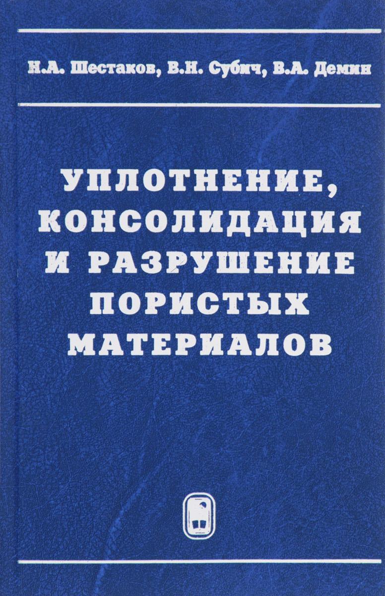 Н. А. Шестаков, В. Н. Субич, В. А. Демин Уплотнение, консолидация и разрушение пористых материалов