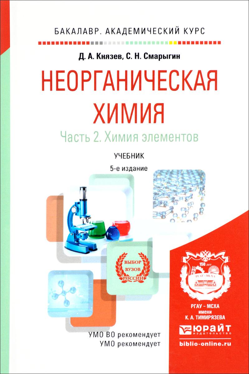Д. А. Князев, С. Н. Смарыгин Неорганическая химия. Учебник. В 2 частях. Часть 2. Химия элементов князев д а смарыгин с н неорганическая химия в 2 ч часть 2 химия элементов учебник для спо