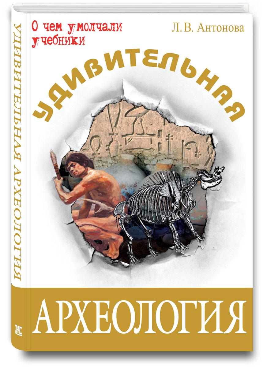 Л. В. Антонова Удивительная археология ISBN: 978-5-91921-142-6, 978-5-93196-841-4 климова м в удивительная риторика isbn 978 5 91921 333 8