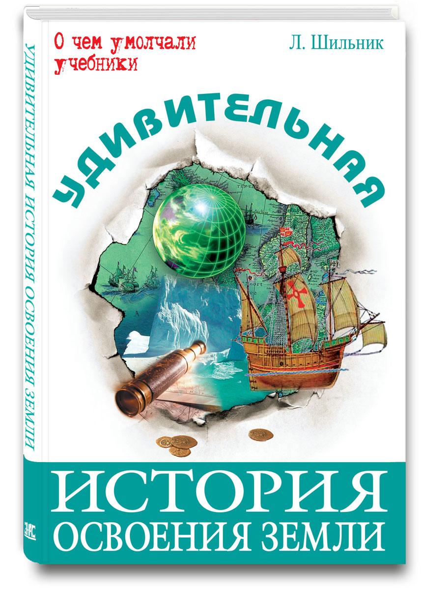 Л. Шильник Удивительная история освоения Земли книги эксмо удивительная история