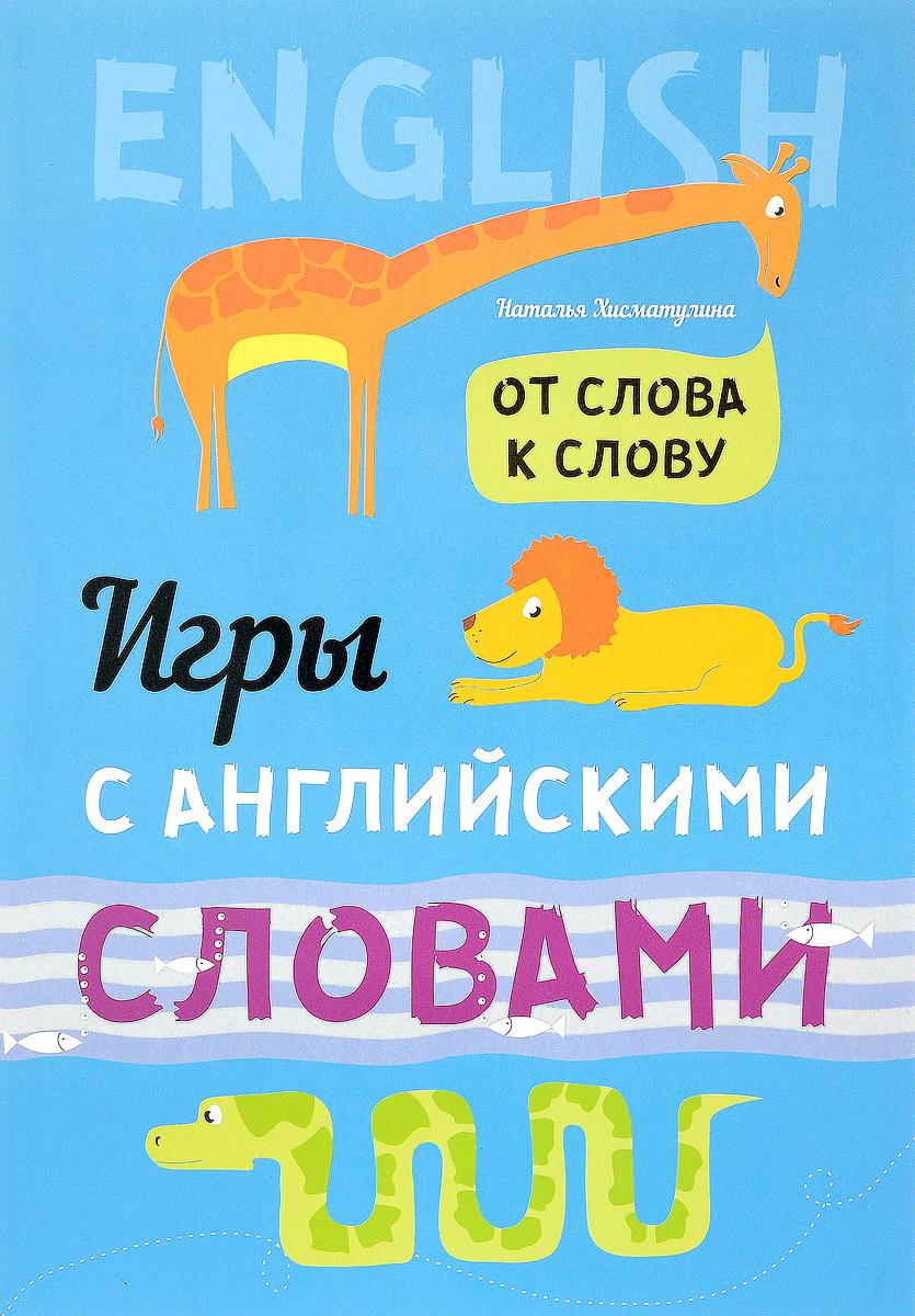 Zakazat.ru: Игры с английскими словами. От слова к слову. Наталья Хисматулина