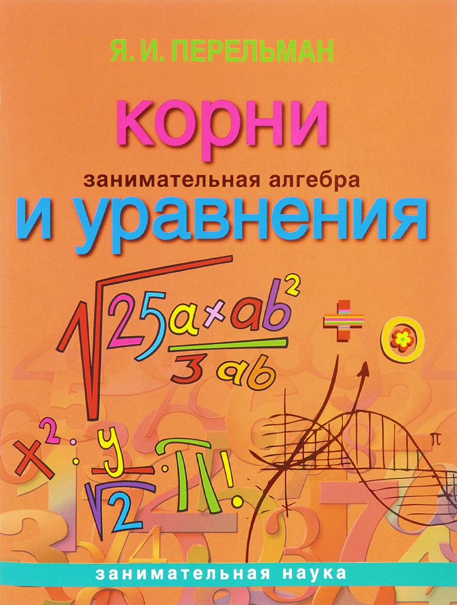 Я. И. Перельман Занимательная алгебра. Корни и уравнения