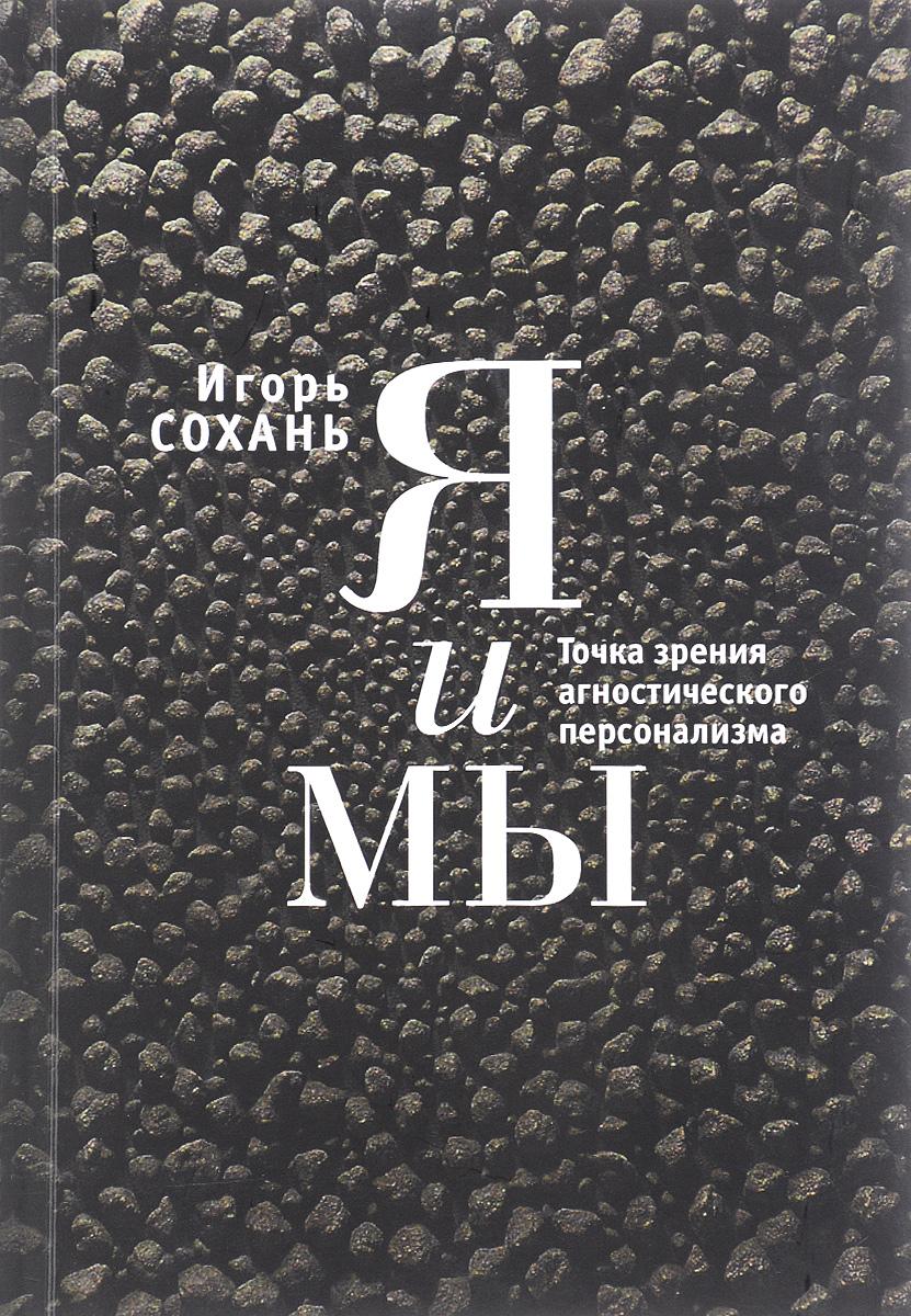 Игорь Сохань Я и мы. Точка зрения агностического персонализма цена