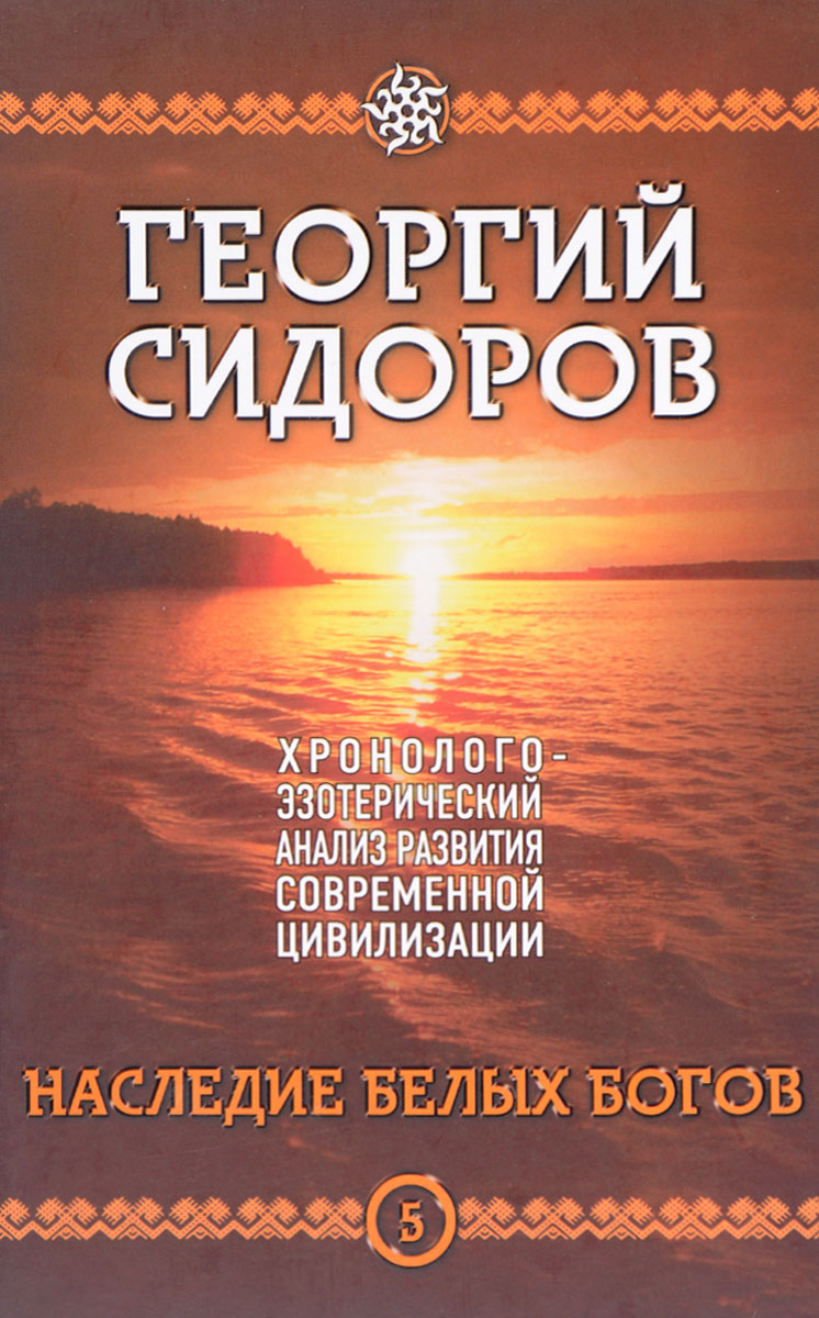 Хронолого-эзотерический анализ развития современной цивилизации. Книга 5. Наследие белых богов. Г. А. Сидоров