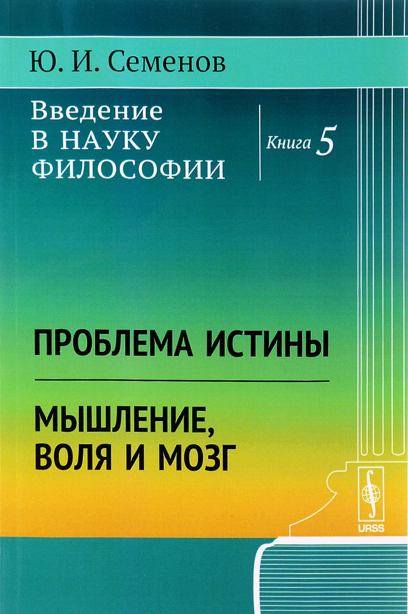 Ю. И. Семенов Введение в науку философии. Книга 5. Проблема истины. Мышление, воля и мозг