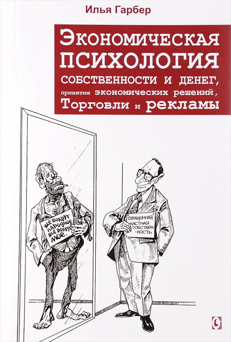 Илья Гарбер Экономическая психология собственности и денег, принятия экономических решений, торговли и рекламы
