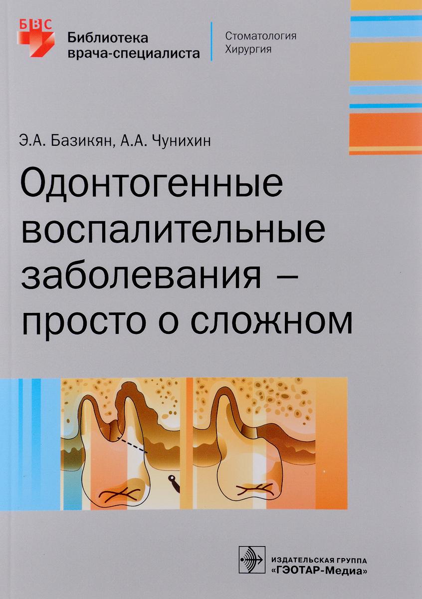 Э. А. Базикян, А. А. Чунихин Одонтогенные воспалительные заболевания - просто о сложном