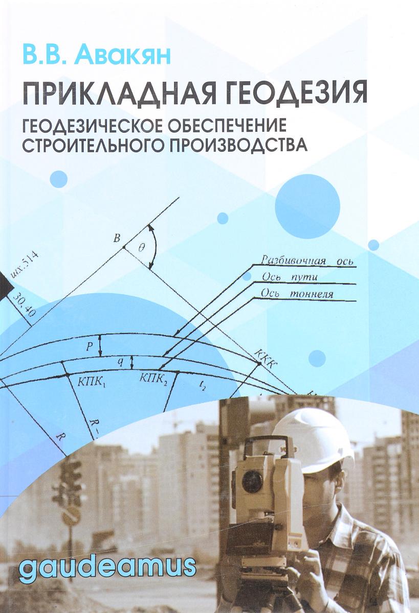 В. В. Авакян Прикладная геодезия. Геодезическое обеспечение строительного производства. Учебное пособие