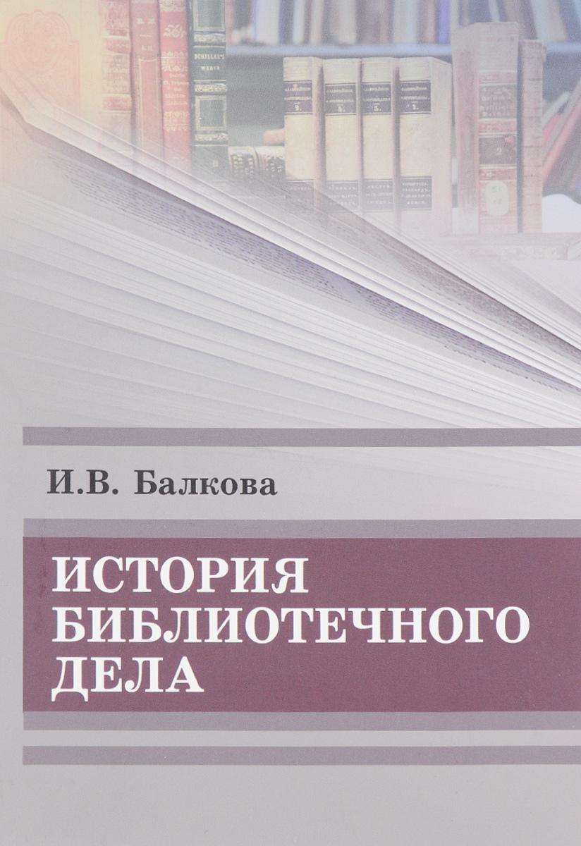 Книга История библиотечного дела. И. В. Балкова