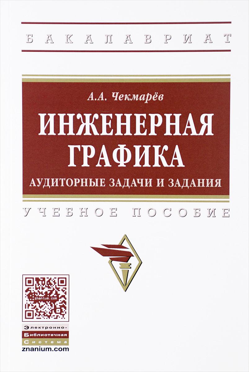 А. А. Чекмарев Инженерная графика. Аудиторные задачи и задания. Учебное пособие
