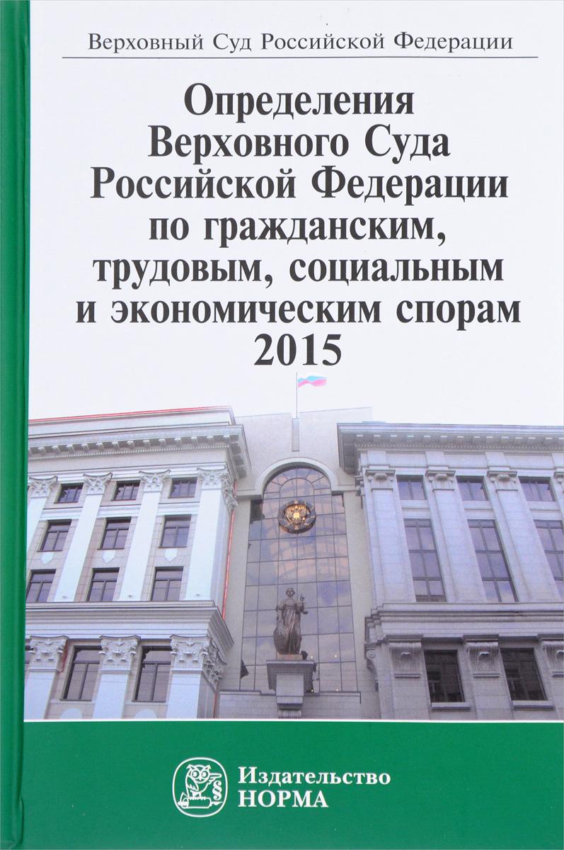 Определения Верховного Суда Российской Федерации по гражданским, трудовым, социальным и экономическим спорам, 2015 все цены