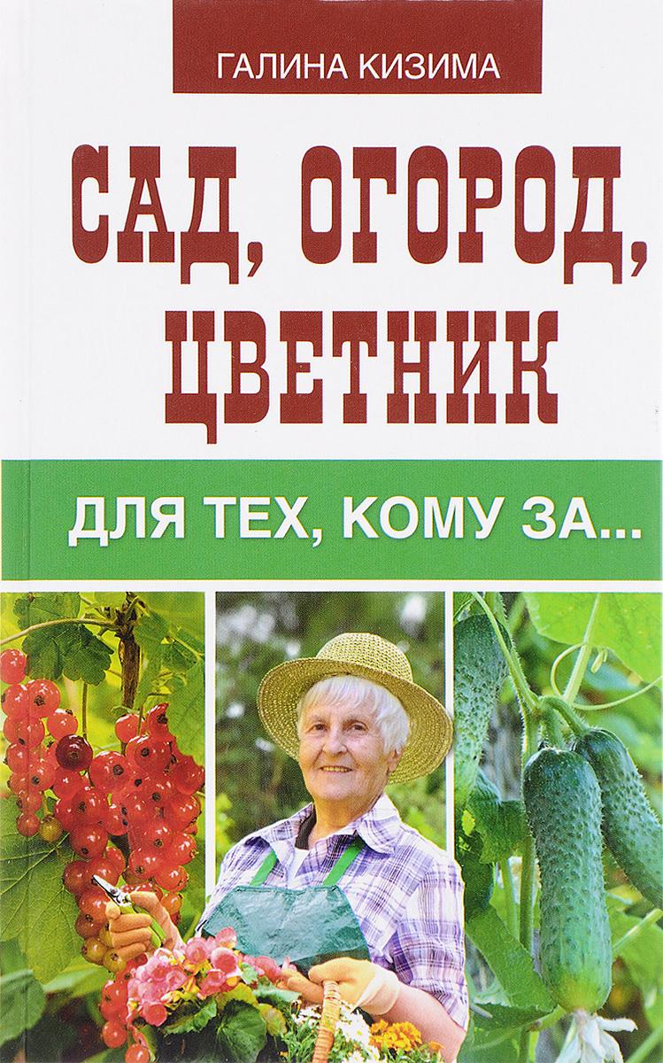 Галина Кизима Сад, огород, цветник для тех, кому за...