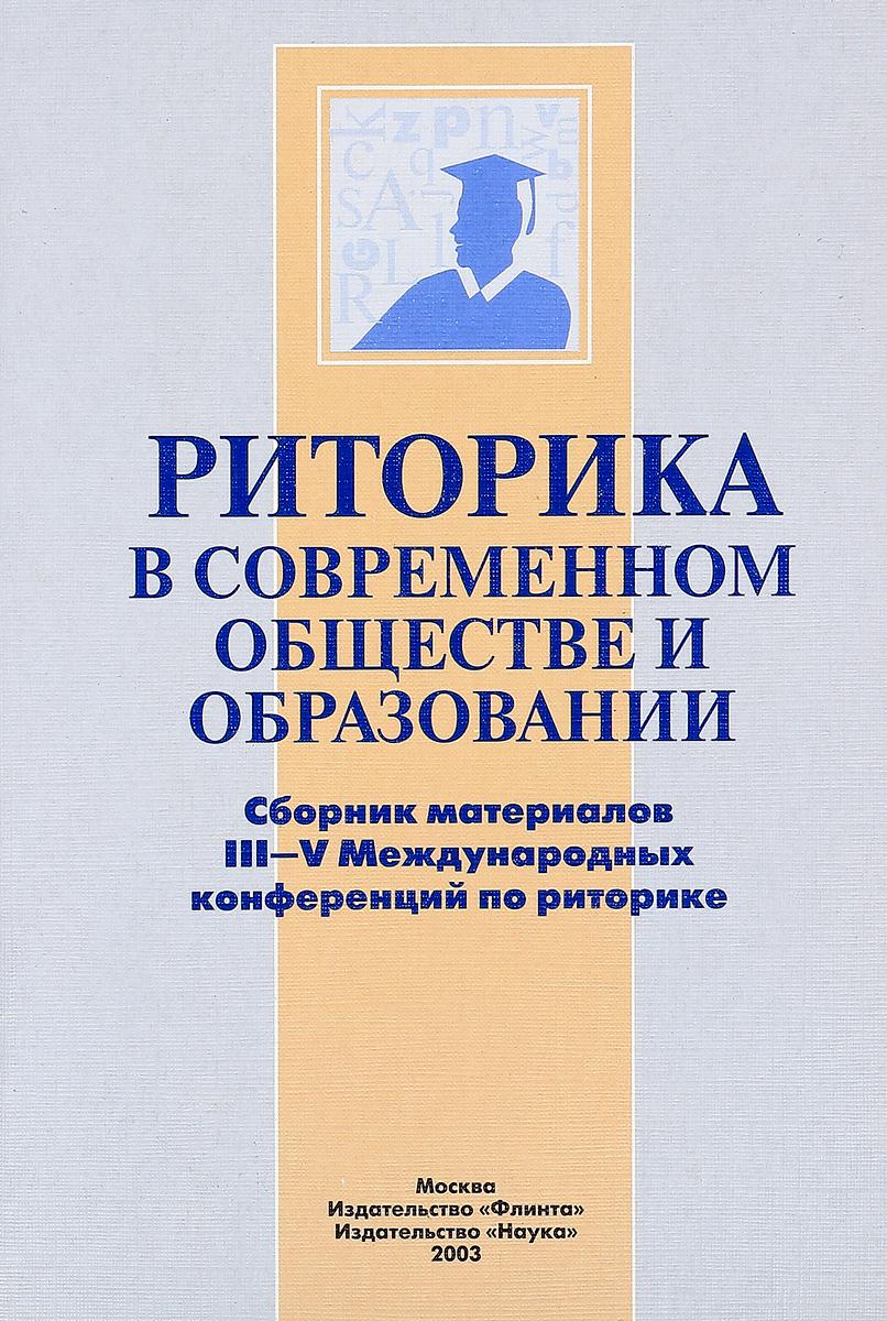 Риторика в современном обществе и образовании. Сборник материалов III - V Международных конференций по риторике