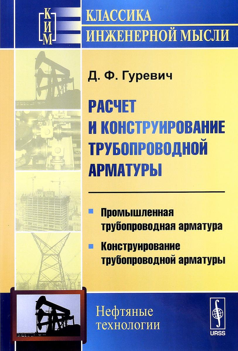 Д. Ф. Гуревич Расчет и конструирование трубопроводной арматуры. Промышленная трубопроводная арматура. Конструирование трубопроводной арматуры