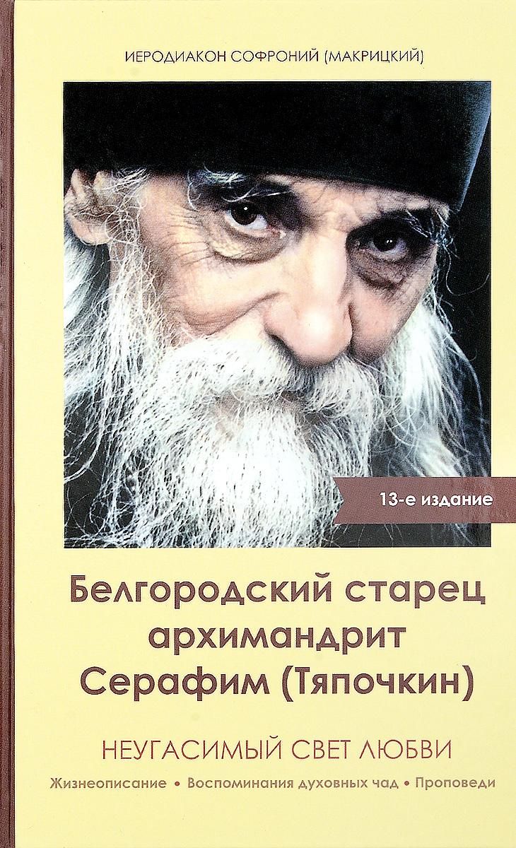 Zakazat.ru: Белгородский старец архимандрит Серафим (Тяпочкин). Неугасимый свет любви. Иеродиакон Софроний (Макрицкий)