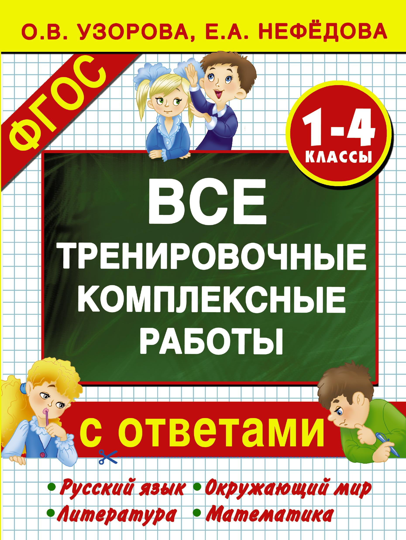 О. В. Узорова, Е. А. Нефедова Все тренировочные комплексные работы с ответами. 1–4 классы ольга васильевна узорова все комплексные работы стартовый и итоговый контроль с ответами 2 класс