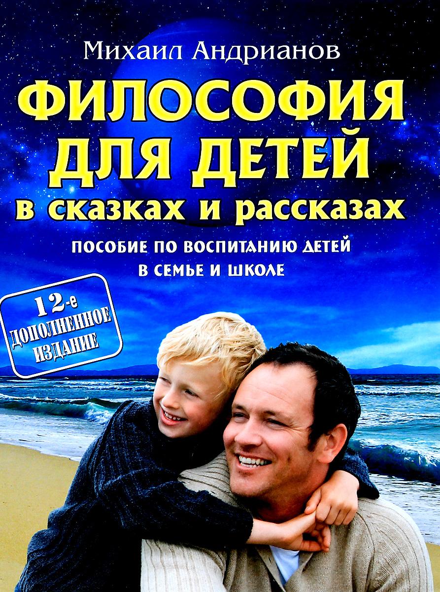Михаил Андрианов Философия для детей в сказках и рассказах. Пособие по воспитанию детей в семье и школе