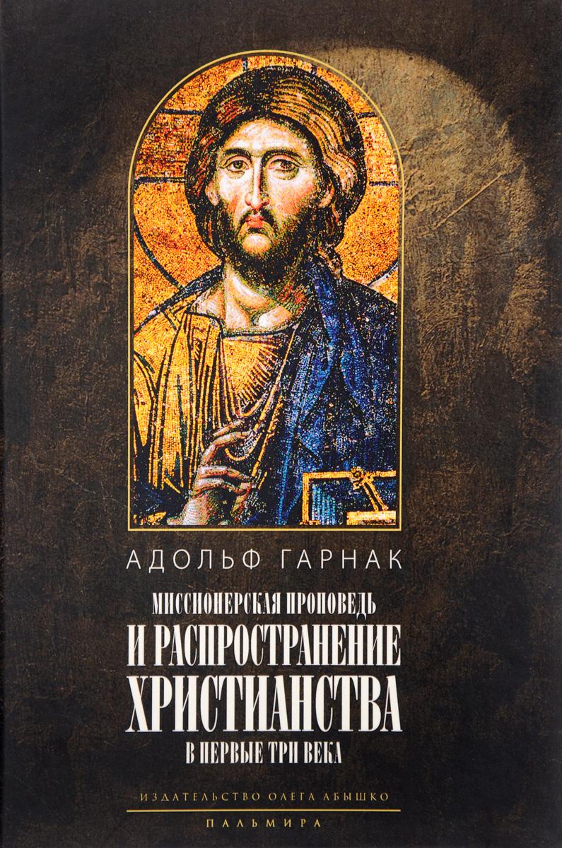 Миссионерская проповедь и распространение христианства в первые три века. Адольф Гарнак