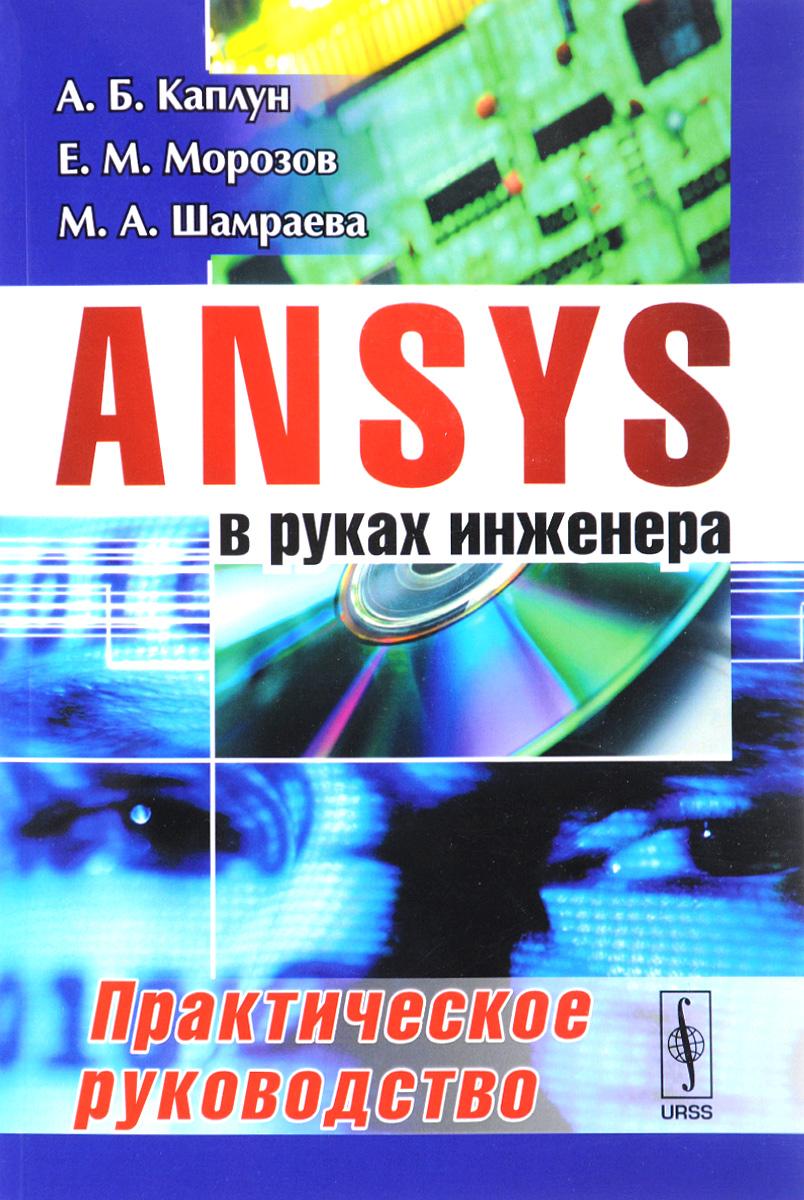 А. Б. Каплун, Е. М. Морозов, М. А. Шамраева ANSYS в руках инженера. Практическое руководство