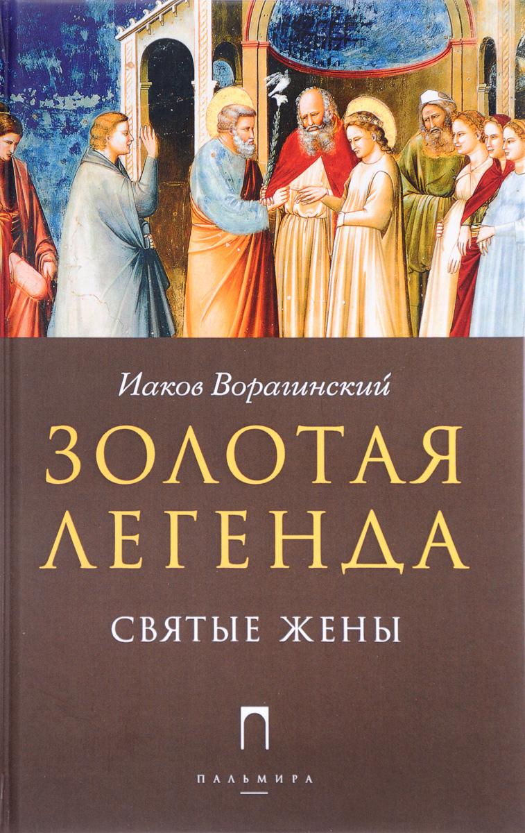 Золотая Легенда. Святые жены. Иаков Ворагинский