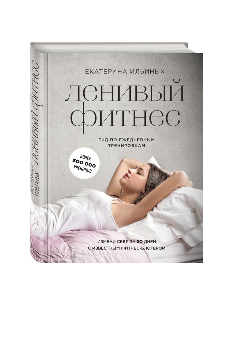 Екатерина Ильиных Ленивый фитнес от Екатерины Ильиных. Гид по ежедневным тренировкам