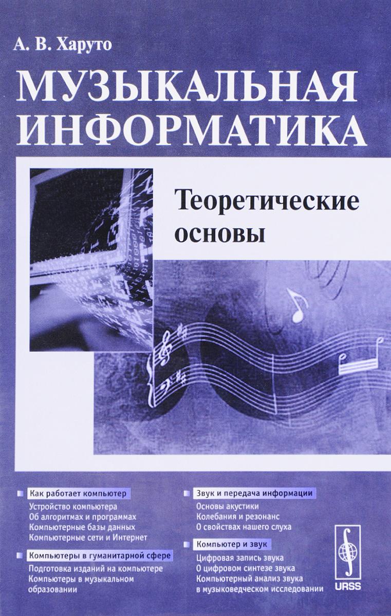 А. В. Харуто Музыкальная информатика. Теоретические основы. Учебное пособие е а еремин популярные лекции об устройстве компьютера